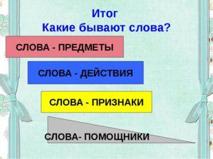 Итог Какие бывают слова? СЛОВА - ПРЕДМЕТЫ СЛОВА - ДЕЙСТВИЯ СЛОВА - ПРИЗНАКИ С