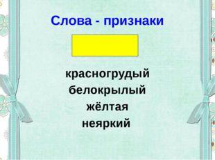 Слова - признаки красногрудый белокрылый жёлтая неяркий