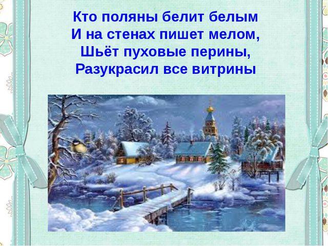 Кто поляны белит белым И на стенах пишет мелом, Шьёт пуховые перины, Разукрас...