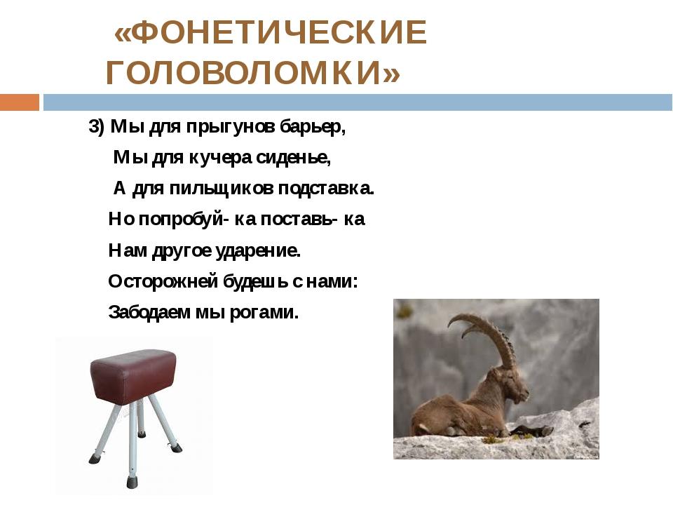 «ФОНЕТИЧЕСКИЕ ГОЛОВОЛОМКИ» 3) Мы для прыгунов барьер, Мы для кучера сиденье,...