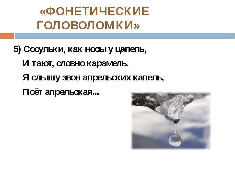 «ФОНЕТИЧЕСКИЕ ГОЛОВОЛОМКИ» 5) Сосульки, как носы у цапель, И тают, словно ка...