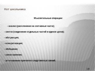 Нот школьника Мыслительные операции: - анализ (расчленение на составные части