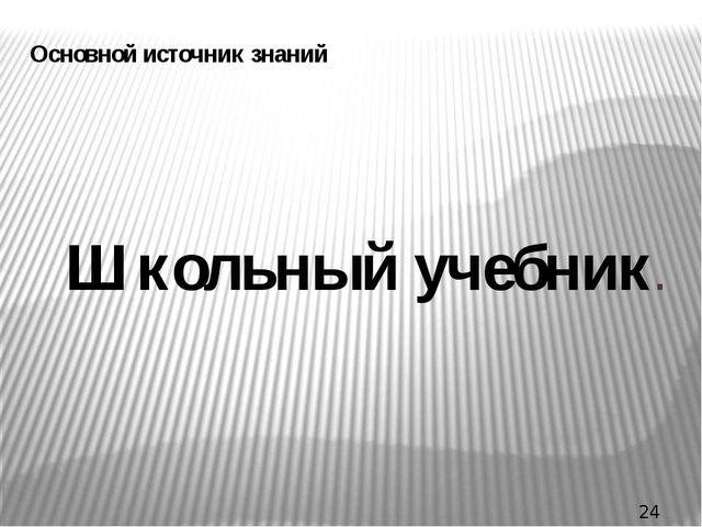 Основной источник знаний Школьный учебник.