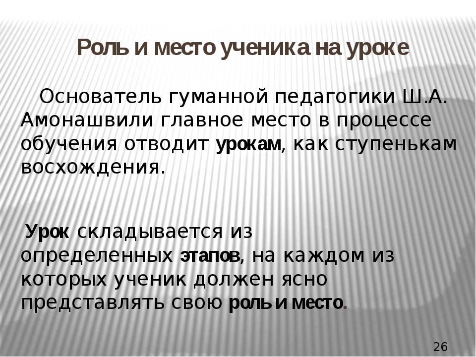 Роль и место ученика на уроке Основатель гуманной педагогики Ш.А. Амонашвили...