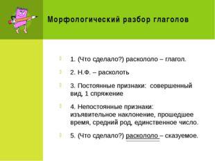 Морфологический разбор глаголов 1. (Что сделало?) раскололо – глагол. 2. Н.Ф.