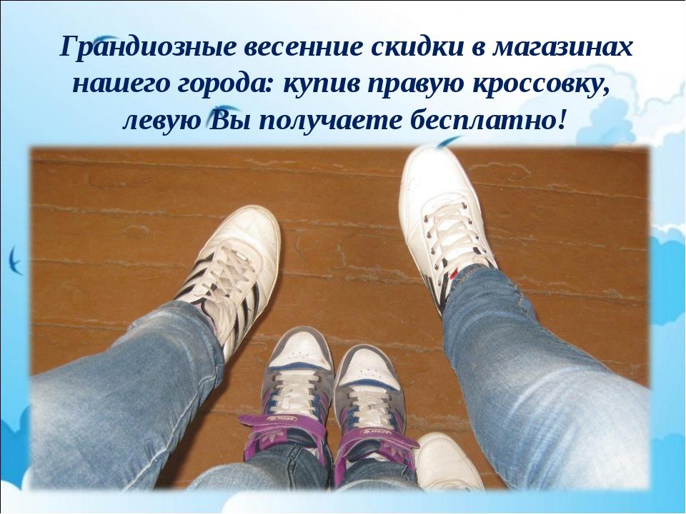 Грандиозные весенние скидки в магазинах нашего города: купив правую кроссовку...