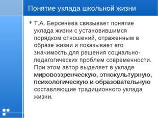 Понятие уклада школьной жизни Т.А. Берсенёва связывает понятие уклада жизни с