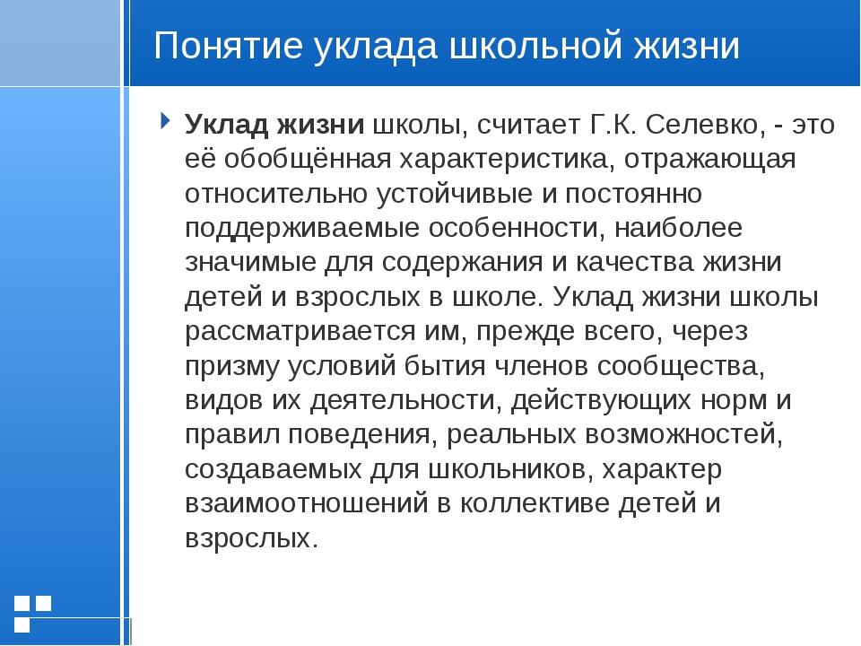Понятие уклада школьной жизни Уклад жизни школы, считает Г.К. Селевко, - это...