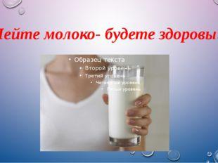 Пейте молоко- будете здоровы!