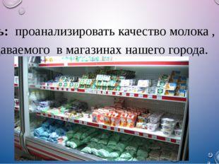 Цель: проанализировать качество молока , продаваемого в магазинах нашего гор
