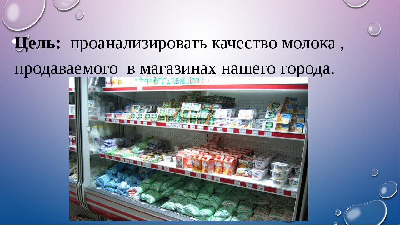 Цель: проанализировать качество молока , продаваемого в магазинах нашего гор...