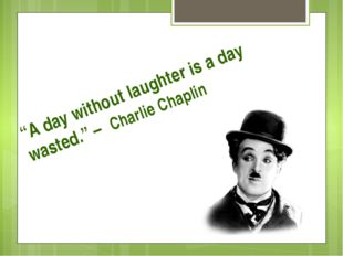 """""""A day without laughter is a day wasted."""" – Charlie Chaplin"""