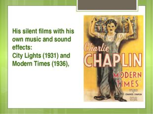 His silent films with his own music and sound effects: City Lights (1931) an