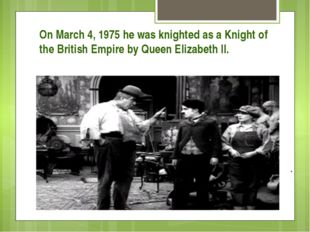 On March 4, 1975 he was knighted as a Knight of the British Empire by Queen E