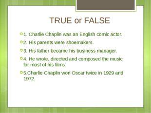 TRUE or FALSE 1. Charlie Chaplin was an English comic actor. 2. His parents