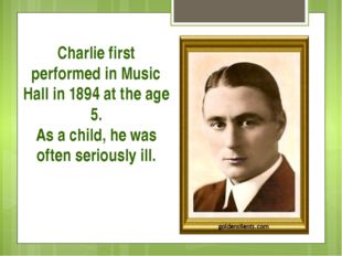 Charlie first performed in Music Hall in 1894 at the age 5. As a child, he wa