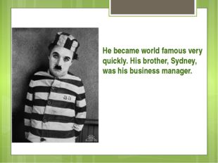 He became world famous very quickly. His brother, Sydney, was his business ma
