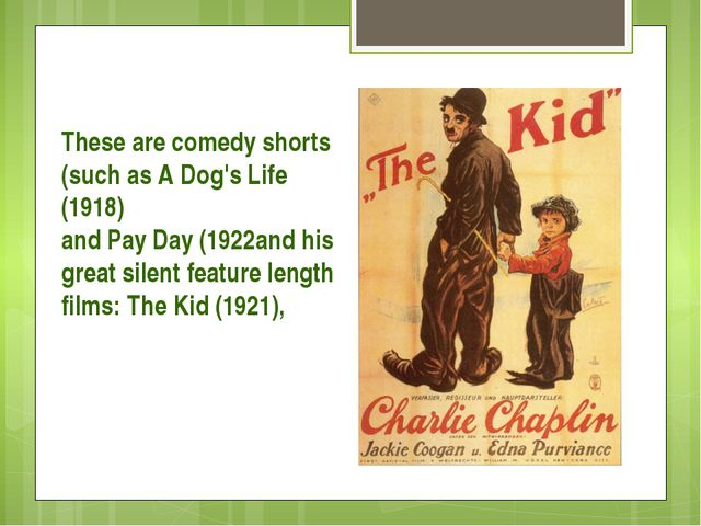 These are comedy shorts (such as A Dog's Life (1918) and Pay Day (1922and hi...
