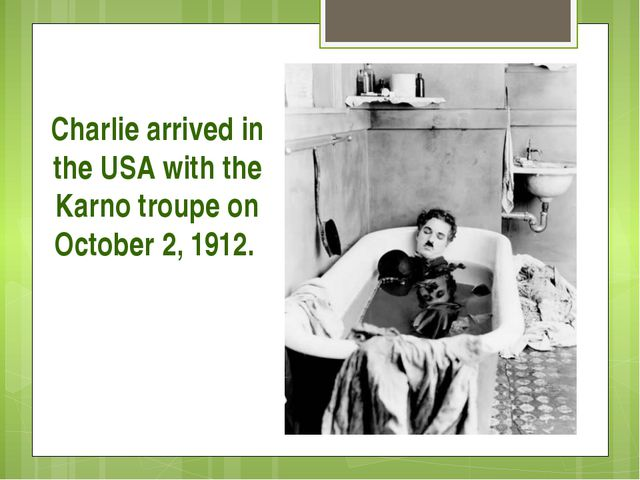Charlie arrived in the USA with the Karno troupe on October 2, 1912.