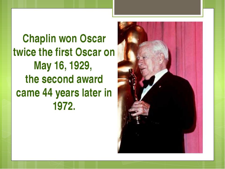 Chaplin won Oscar twice the first Oscar on May 16, 1929, the second award cam...
