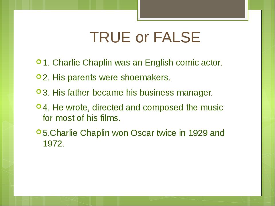 TRUE or FALSE 1. Charlie Chaplin was an English comic actor. 2. His parents...
