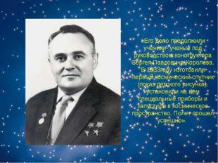 «Его дело продолжили ученики- ученые под руководством конструктора Сергея Пав