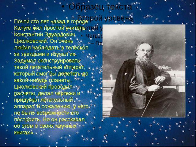 Почти сто лет назад в городе Калуге жил простой учитель Константин Эдуардови...