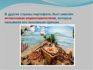 В другие страны картофель был завезён испанскими мореплавателями, которые наз