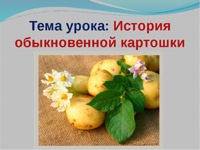 Тема урока: История обыкновенной картошки