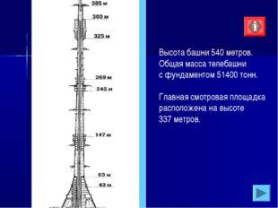 Высота башни 540 метров. Общая масса телебашни с фундаментом 51400 тонн. Глав