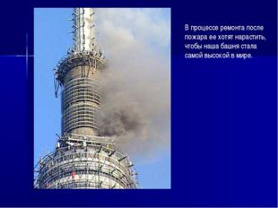 В процессе ремонта после пожара ее хотят нарастить, чтобы наша башня стала са