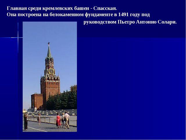 Главная среди кремлевских башен - Спасская. Она построена на белокаменном фун...