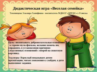 Дидактическая игра «Веселая семейка» Темлянцева Эльмира Ханифовна - воспитате
