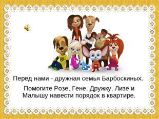 Перед нами - дружная семья Барбоскиных. Помогите Розе, Гене, Дружку, Лизе и М