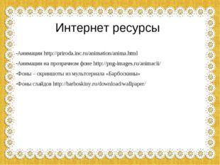 Интернет ресурсы Анимации http://priroda.inc.ru/animation/anima.html Анимации