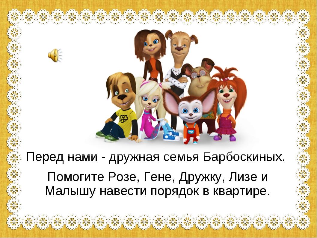 Перед нами - дружная семья Барбоскиных. Помогите Розе, Гене, Дружку, Лизе и М...