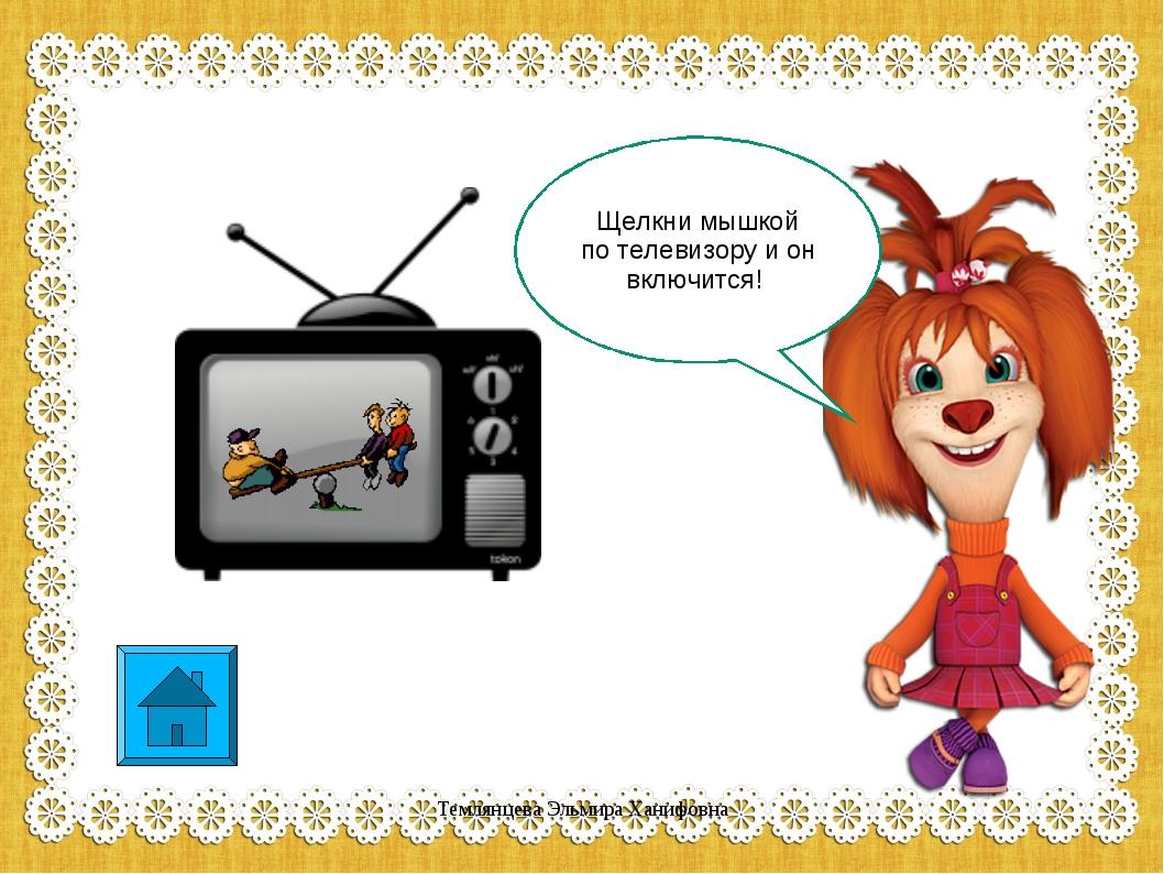 Щелкни мышкой по телевизору и он включится! Темлянцева Эльмира Ханифовна Темл...