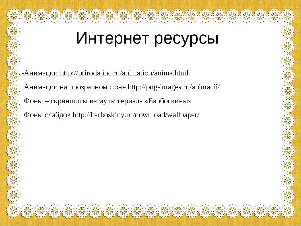 Интернет ресурсы Анимации http://priroda.inc.ru/animation/anima.html Анимации...
