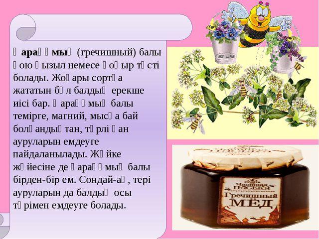 Қарақұмық (гречишный) балы қою қызыл немесе қоңыр түсті болады. Жоғары сортқа...