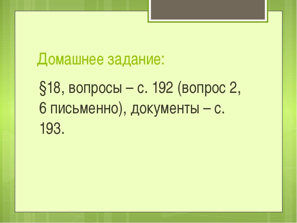 Домашнее задание: §18, вопросы – с. 192 (вопрос 2, 6 письменно), документы –...