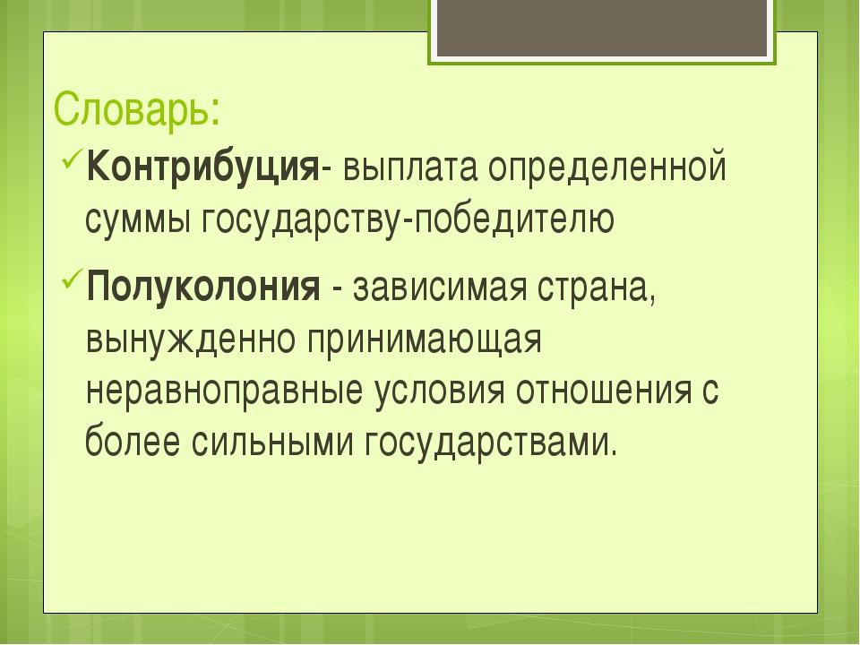 Словарь: Контрибуция- выплата определенной суммы государству-победителю Полук...