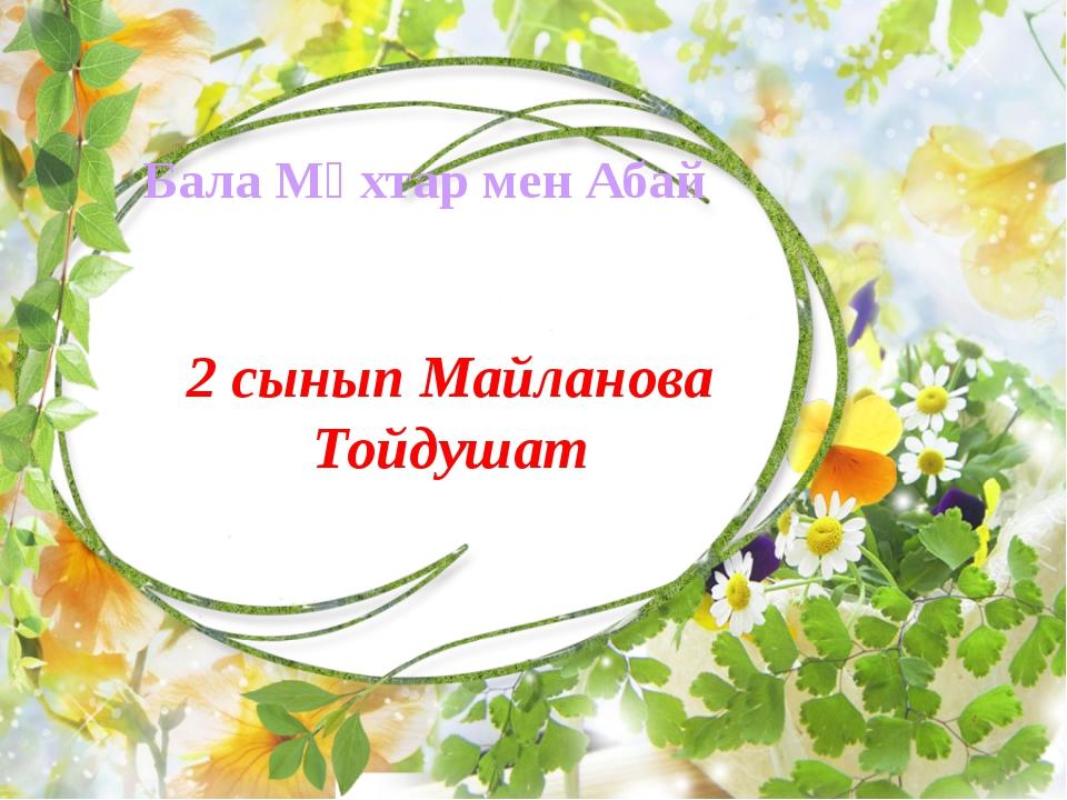 Бала Мұхтар мен Абай 2 сынып Майланова Тойдушат
