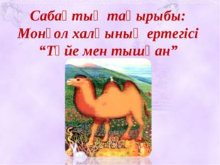 """Сабақтың тақырыбы: Монғол халқының ертегісі """"Түйе мен тышқан"""""""