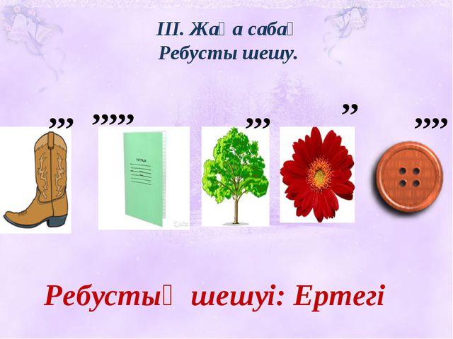 ІІІ. Жаңа сабақ Ребусты шешу. ,,, ,,,,, ,,, ,, ,,,, Ребустың шешуі: Ертегі