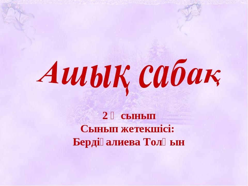 2 ә сынып Сынып жетекшісі: Бердіғалиева Толқын