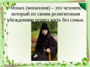 Монах (монахиня) – это человек, который по своим религиозным убеждениям решил