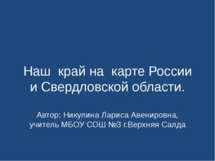 Наш край на карте России и Свердловской области. Автор: Никулина Лариса Авени