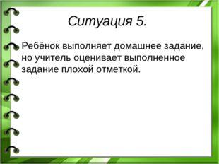 Ситуация 5. Ребёнок выполняет домашнее задание, но учитель оценивает выполнен
