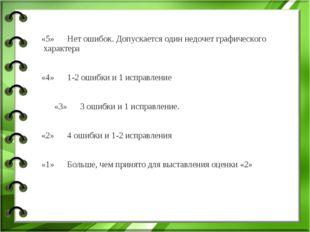 «5» Нет ошибок. Допускается один недочет графического характера «4» 1-2