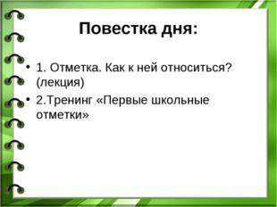 Повестка дня: 1. Отметка. Как к ней относиться? (лекция) 2.Тренинг «Первые шк